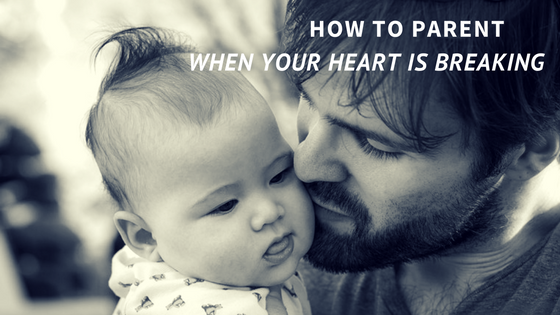 Parenting When Your Heart is Breaking