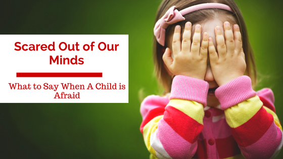 Scared Out of Our Minds: What To Say When a Child is Afraid